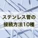 【SUS管】ステンレス管の接続方法[薄肉・厚肉の全10種類]